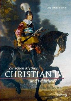 Christian IV. - Zwischen Mythos und Wahrheit - Findeisen, Jörg-Peter
