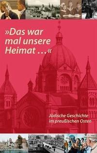 'Das war mal unsere Heimat...'. Jüdische Geschichte im preußischen Osten