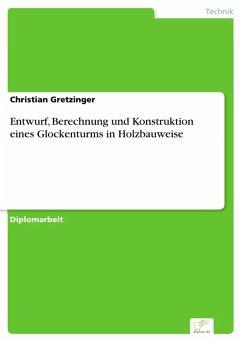Entwurf, Berechnung und Konstruktion eines Glockenturms in Holzbauweise (eBook, PDF) - Gretzinger, Christian