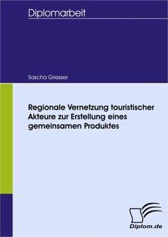 Regionale Vernetzung touristischer Akteure zur Erstellung eines gemeinsamen Produktes (eBook, PDF) - Griesser, Sascha