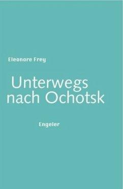 Unterwegs nach Ochotsk - Frey, Eleonore