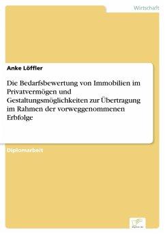 Die Bedarfsbewertung von Immobilien im Privatvermögen und Gestaltungsmöglichkeiten zur Übertragung im Rahmen der vorweggenommenen Erbfolge (eBook, PDF) - Löffler, Anke