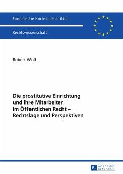 Die prostitutive Einrichtung und ihre Mitarbeiter im Öffentlichen Recht - Rechtslage und Perspektiven - Wolf, Robert