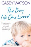 The Boy No One Loved: A Heartbreaking True Story of Abuse, Abandonment and Betrayal (eBook, ePUB)
