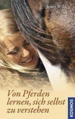 Von Pferden lernen, sich selbst zu verstehen - Wild, Jenny