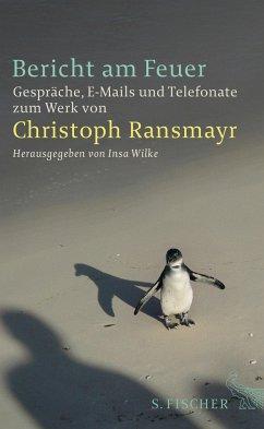 Bericht am Feuer. Gespräche, E-Mails und Telefonate zum Werk von Christoph Ransmayr