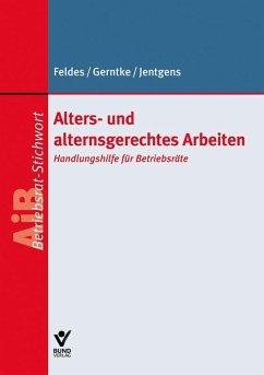 Alters- und alternsgerechtes Arbeiten (eBook, ePUB) - Feldes, Werner; Gerntke, Axel; Jentgens, Barbara