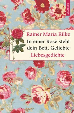 In einer Rose steht dein Bett, Geliebte - Rilke, Rainer Maria