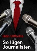 So lügen Journalisten: Der Kampf um Quoten und Auflagen (eBook, ePUB)