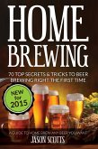 Home Brewing: 70 Top Secrets & Tricks To Beer Brewing Right The First Time: A Guide To Home Brew Any Beer You Want (eBook, ePUB)