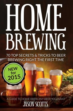 Home Brewing: 70 Top Secrets & Tricks To Beer Brewing Right The First Time: A Guide To Home Brew Any Beer You Want (eBook, ePUB) - Scotts, Jason