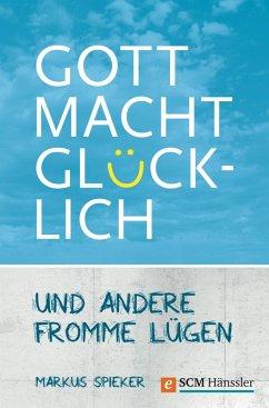 Gott macht glücklich (eBook, ePUB) - Spieker, Markus