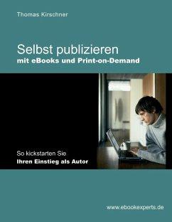 Selbst publizieren mit eBooks und Print-on-Demand (eBook, ePUB) - Kirschner, Thomas