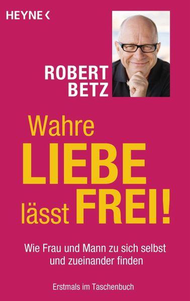 Wahre Liebe lässt frei! von Robert Betz - Taschenbuch