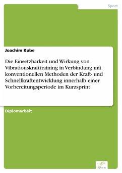 Die Einsetzbarkeit und Wirkung von Vibrationskrafttraining in Verbindung mit konventionellen Methoden der Kraft- und Schnellkraftentwicklung innerhalb einer Vorbereitungsperiode im Kurzsprint (eBook, PDF) - Kube, Joachim