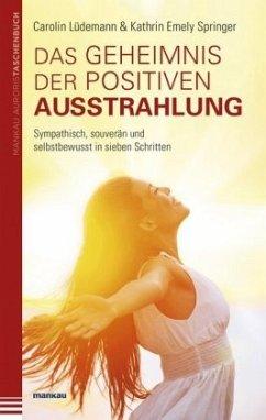 Das Geheimnis der positiven Ausstrahlung. Sympathisch, souverän und selbstbewusst in sieben Schritten - Lüdemann, Carolin; Springer, Kathrin Emely