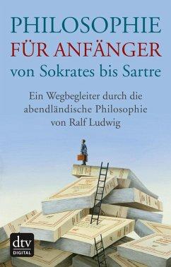 Philosophie für Anfänger von Sokrates bis Sartre (eBook, ePUB) - Ludwig, Ralf