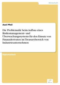 Die Problematik beim Aufbau eines Risikomanagement- und Überwachungssystems für den Einsatz von Finanzderivaten im Treasurybereich von Industrieunternehmen (eBook, PDF) - Pfeil, Axel