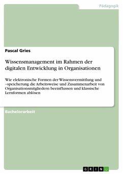 Wissensmanagement im Rahmen der digitalen Entwicklung in Organisationen - Gries, Pascal
