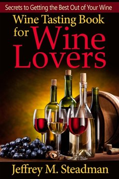 Wine Tasting Book for Wine Lovers: Secrets to Getting the Best Out of Your Wine (eBook, ePUB) - Steadman, Jeffrey M.