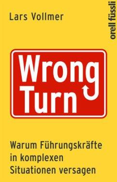Wrong Turn - Warum Führungskräfte in komplexen Situationen versagen - Vollmer, Lars