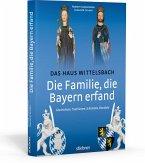 Die Familie, die Bayern erfand: Das Haus Wittelsbach