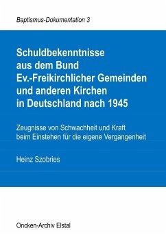 Schuldbekenntnisse aus dem Bund Ev.-Freikirchlicher Gemeinden und anderen Kirchen in Deutschland nach 1945 - Szobries, Heinz
