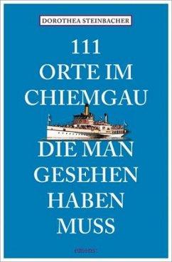 111 Orte im Chiemgau, die man gesehen haben muss - Steinbacher, Dorothea