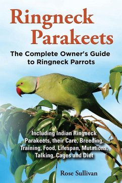 Ringneck Parakeets, The Complete Owner's Guide to Ringneck Parrots, Including Indian Ringneck Parakeets, their Care, Breeding, Training, Food, Lifespan, Mutations, Talking, Cages and Diet - Sullivan, Rose