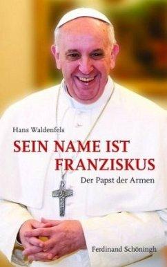 Sein Name ist Franziskus - Waldenfels SJ, Hans