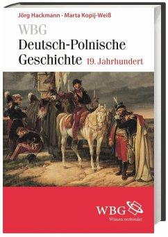 WBG Deutsch-Polnische Geschichte - 19. Jahrhundert - Hackmann, Jörg; Kopij-Weiß, Marta