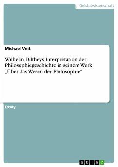 """Wilhelm Diltheys Interpretation der Philosophiegeschichte in seinem Werk """"Über das Wesen der Philosophie"""" (eBook, PDF)"""