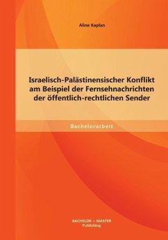 Israelisch-Palästinensischer Konflikt am Beispiel der Fernsehnachrichten der öffentlich-rechtlichen Sender - Kaplan, Aline