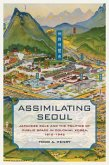 Assimilating Seoul - Japanese Rule and the Politics of Public Space in Colonial Korea, 1910-1945