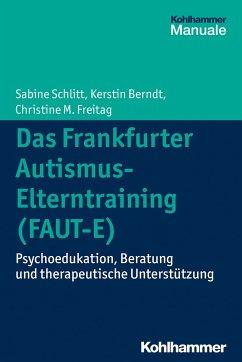Das Frankfurter Autismus-Elterntraining (FAUT-E) - Schlitt, Sabine;Berndt, Kerstin;Freitag, Christine M.