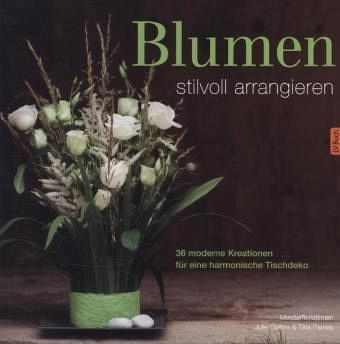 blumen stilvoll arrangieren von julie collins tina parkes buch. Black Bedroom Furniture Sets. Home Design Ideas