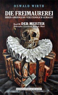 Freimaurerei ihren Anhängern verständlich gemacht 3: Der Meister - Wirth, Oswald