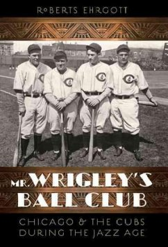 Mr. Wrigley's Ball Club: Chicago and the Cubs During the Jazz Age - Ehrgott, Roberts