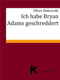 ICH HABE BRYAN ADAMS GESCHREDDERT (eBook, ePUB) - Bukowski, Oliver