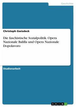 Die faschistische Sozialpolitik. Opera Nazionale Balilla und Opera Nazionale Dopolavoro - Gwisdeck, Christoph