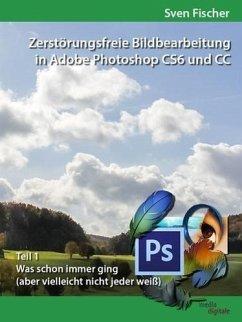 Zerstörungsfreie Bildbearbeitung mit Adobe Photoshop CS6 und CC - Teil 1 (eBook, ePUB) - Fischer, Sven