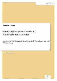 Selbstorganisiertes Lernen als Unternehmensstrategie - Peters, Sandra