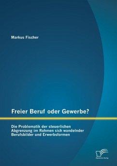 Freier Beruf oder Gewerbe? Die Problematik der steuerlichen Abgrenzung im Rahmen sich wandelnder Berufsbilder und Erwerbsformen (eBook, PDF) - Fischer, Markus