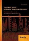 Fidel Castro und die Anfänge der kubanischen Revolution: Pressekommentare aus der Bundesrepublik und der DDR (eBook, PDF)