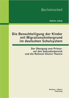 Die Benachteiligung der Kinder mit Migrationshintergrund im deutschen Schulsystem: Der Übergang vom Primar- auf den Sekundarbereich und die Rational Choice Theorie (eBook, PDF) - Jakop, Andrea