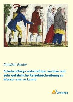 Schelmuffskys wahrhaftige, kuriöse und sehr gefährliche Reisebeschreibung zu Wasser und zu Lande - Reuter, Christian