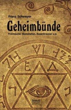 Geheimbünde - Freimaurer, Illuminaten, Rosenkreuzer u.a. - Schweyer, Franz