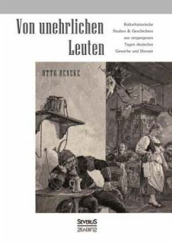 Von unehrlichen Leuten: Kulturhistorische Studien und Geschichten aus vergangenen Tagen deutscher Gewerbe und Dienste - Beneke, Otto