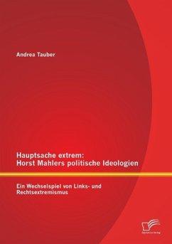 Hauptsache extrem: Horst Mahlers politische Ideologien - Ein Wechselspiel von Links- und Rechtsextremismus - Tauber, Andrea