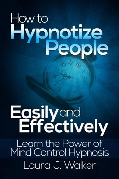 How to Hypnotize People Easily and Effectively: Learn the Power of Mind Control Hypnosis (eBook, ePUB) - Walker, Laura J.